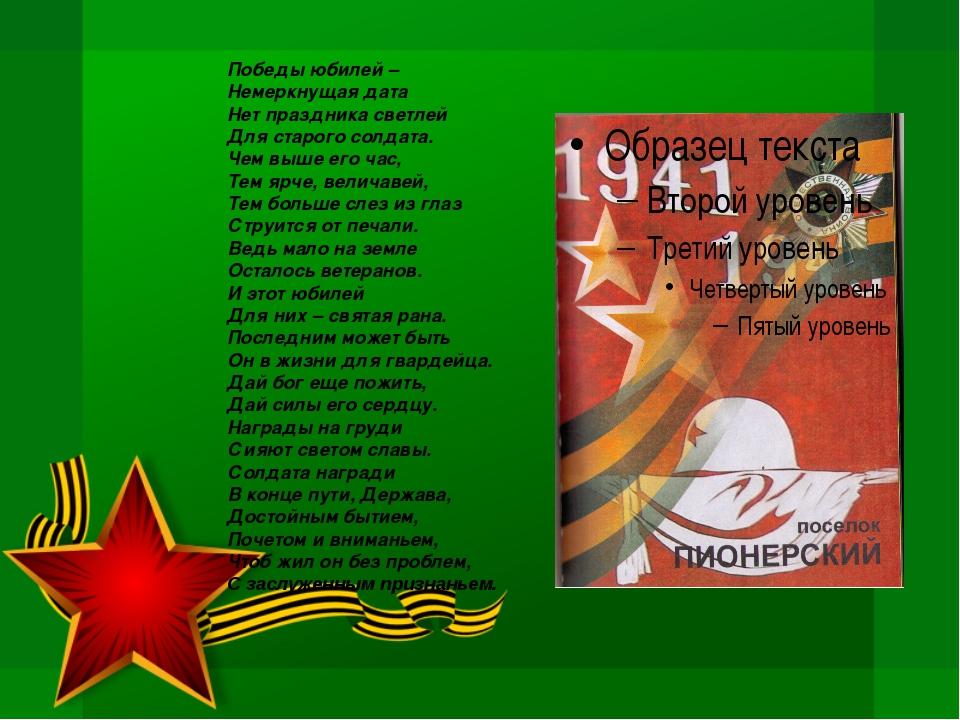 Победы юбилей – Немеркнущая дата Нет праздника светлей Для старого солдата....