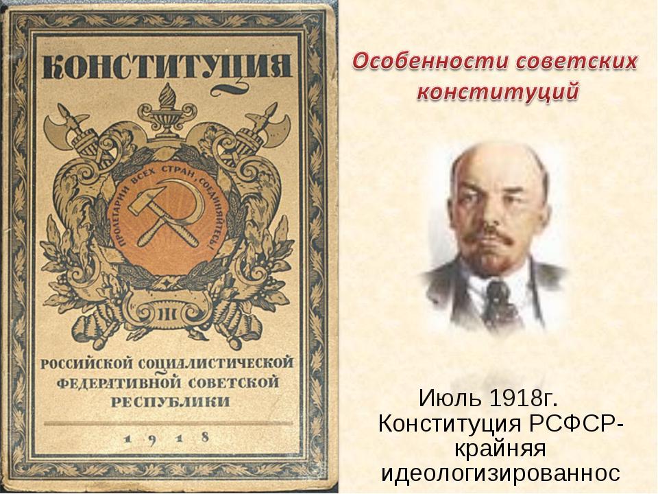 Июль 1918г. Конституция РСФСР- крайняя идеологизированность
