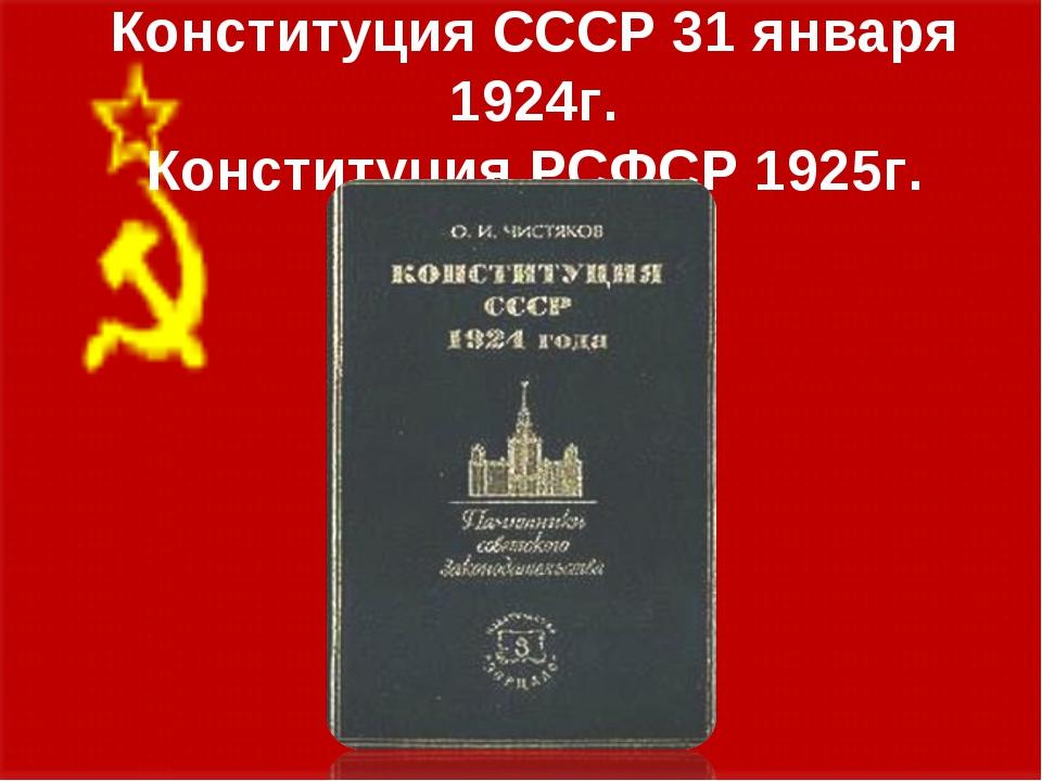 Конституция СССР 31 января 1924г. Конституция РСФСР 1925г.