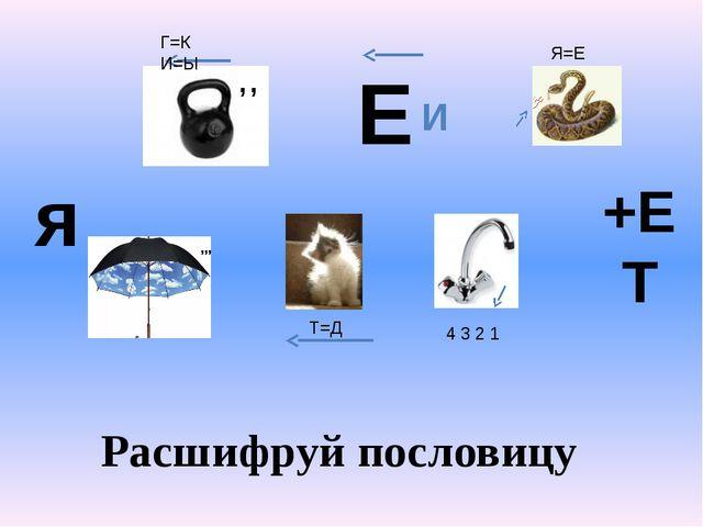я Расшифруй пословицу ,,, ,, Г=К И=Ы Т=Д Е И 4 3 2 1 Я=Е +ЕТ