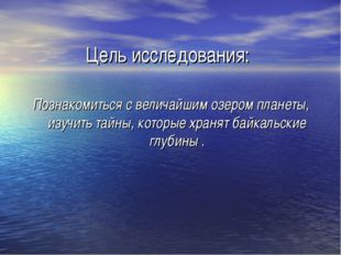 Цель исследования: Познакомиться с величайшим озером планеты, изучить тайны,