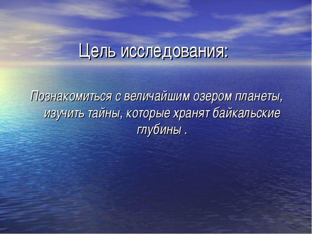 Цель исследования: Познакомиться с величайшим озером планеты, изучить тайны,...