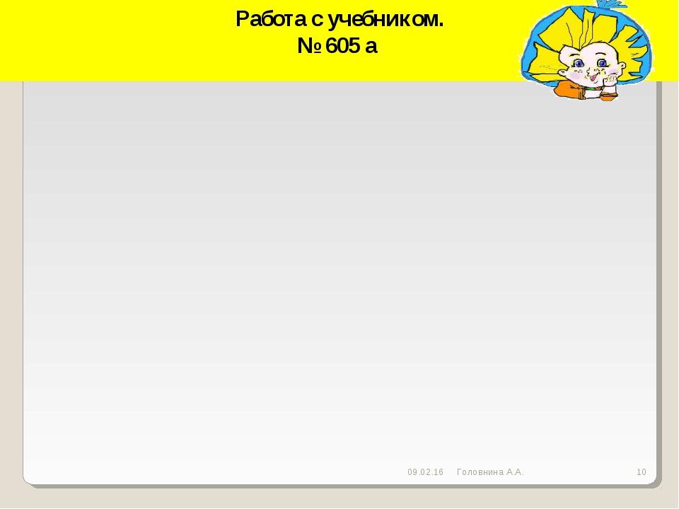 Работа с учебником. № 605 а * * Головнина А.А. Головнина А.А.