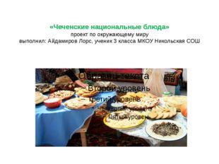 «Чеченские национальные блюда» проект по окружающему миру выполнил: Айдамиро