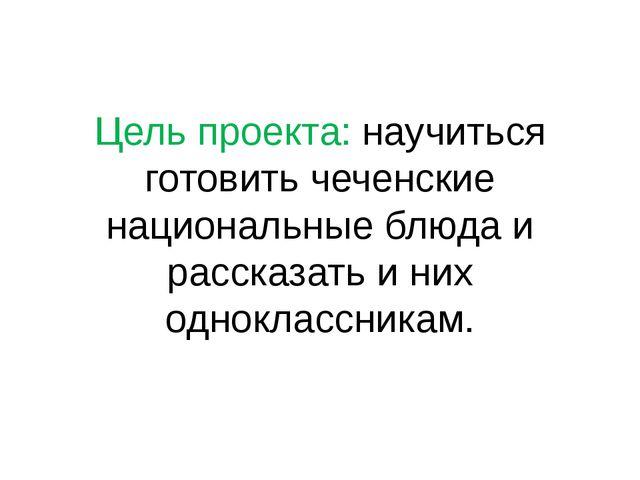Цель проекта: научиться готовить чеченские национальные блюда и рассказать и...