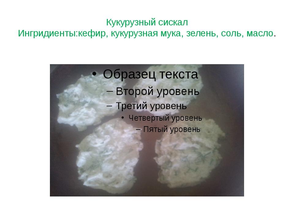Кукурузный сискал Ингридиенты:кефир, кукурузная мука, зелень, соль, масло.