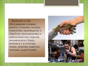 Человек - техника Включает в себя обслуживание техники, ремонт, установку, на