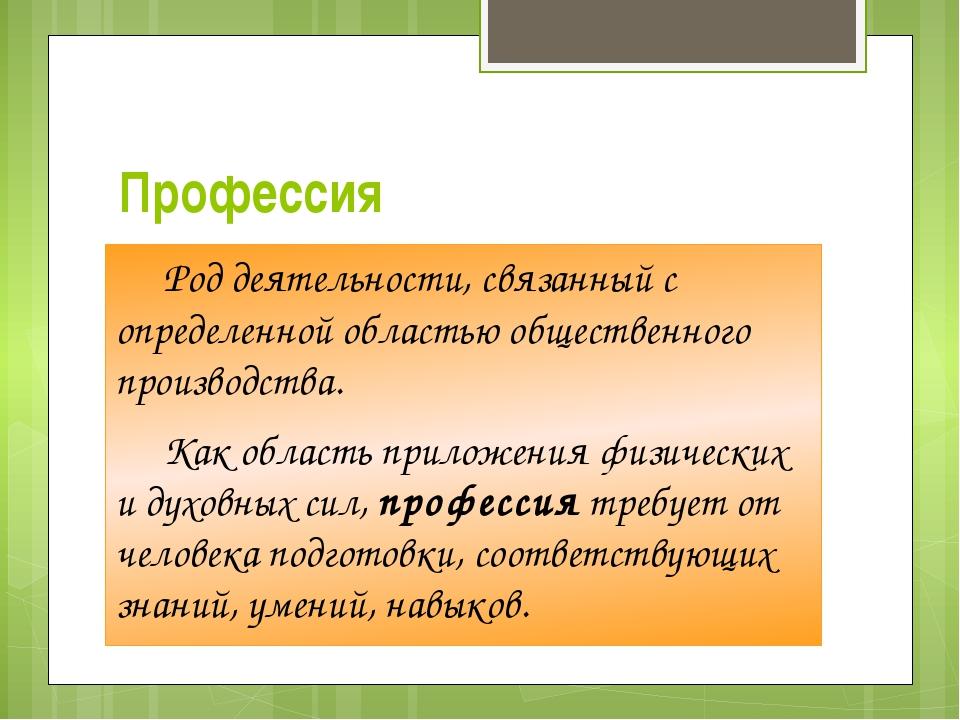 Профессия Род деятельности, связанный с определенной областью общественного...