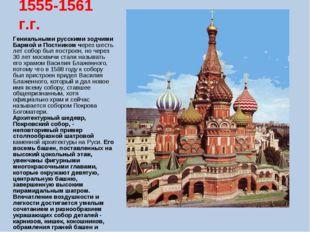 1555-1561 г.г. Гениальными русскими зодчими Бармой и Постником через шесть ле