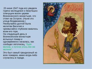 20 июня 1547 года его увидели горячо молящимся и безутешно плачущим возле це