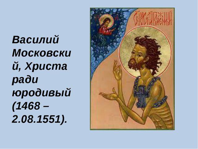 Василий Московский, Христа ради юродивый (1468 – 2.08.1551).