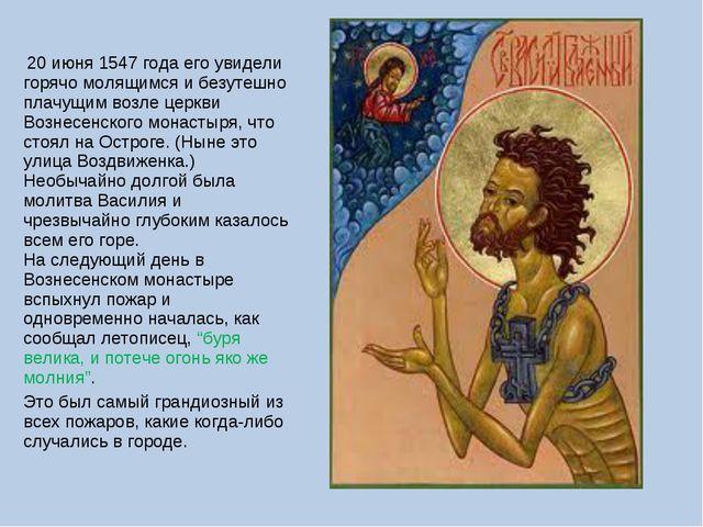 20 июня 1547 года его увидели горячо молящимся и безутешно плачущим возле це...