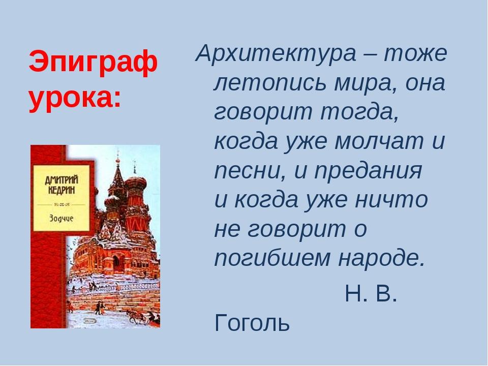 Эпиграф урока: Архитектура – тоже летопись мира, она говорит тогда, когда уже...