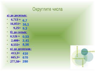 Округлите числа а) до десятых: 6,713 ≈ 16,051≈ 9,25≈ б) до сотых: 0,526 ≈ 2,4