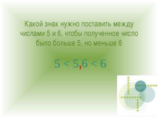 Какой знак нужно поставить между числами 5 и 6, чтобы полученное число было б