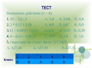 ТЕСТ Выполните действия: (1 – 4) 10 – 3,2 : 2 А. 3,4 Б. 9,84 В. 8,4 2 * (1,5