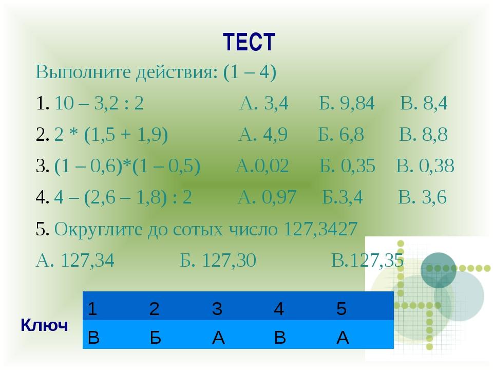 ТЕСТ Выполните действия: (1 – 4) 10 – 3,2 : 2 А. 3,4 Б. 9,84 В. 8,4 2 * (1,5...