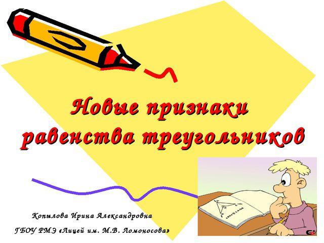 Новые признаки равенства треугольников Копылова Ирина Александровна ГБОУ РМЭ...