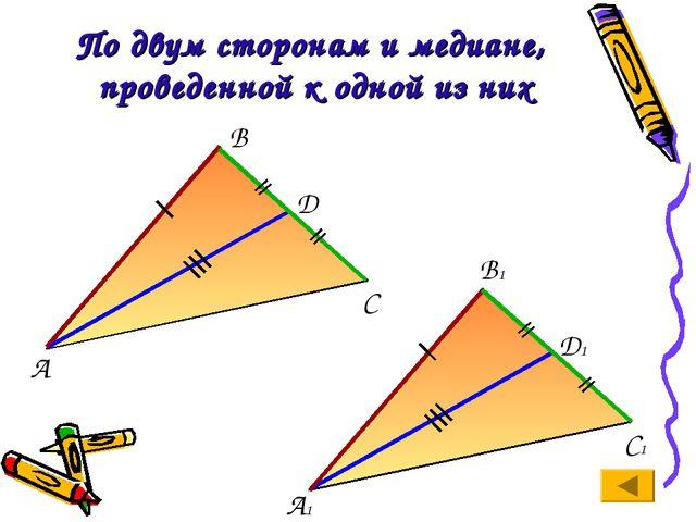 По двум сторонам и медиане, проведенной к одной из них А С В А1 В1 С1 D D1
