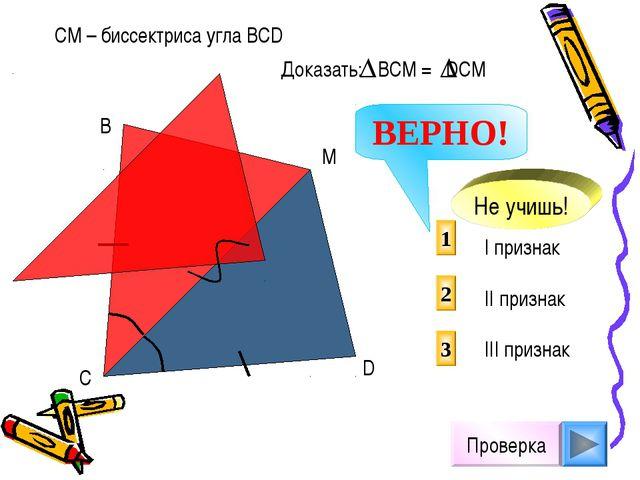 Проверка I признак II признак III признак 2 1 3 СМ – биссектриса угла ВСD D М...