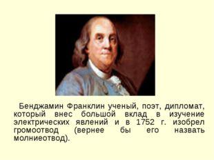 Бенджамин Франклин ученый, поэт, дипломат, который внес большой вклад в изуч