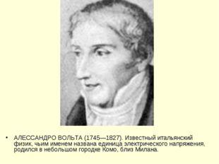 АЛЕССАНДРО ВОЛЬТА (1745—1827). Известный итальянский физик, чьим именем назва