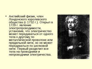Английский физик, член Лондонского королевского общества (с 1732 г.). Открыл