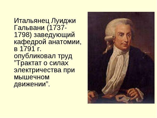 Итальянец Луиджи Гальвани (1737-1798) заведующий кафедрой анатомии, в 1791 г...