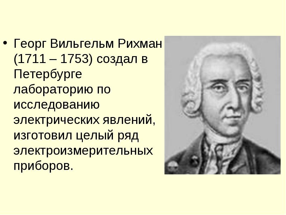 Георг Вильгельм Рихман (1711 – 1753) создал в Петербурге лабораторию по иссле...