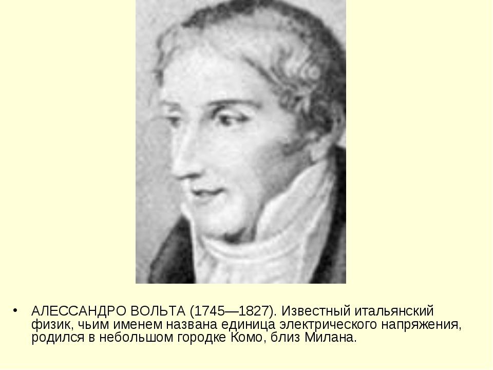 АЛЕССАНДРО ВОЛЬТА (1745—1827). Известный итальянский физик, чьим именем назва...