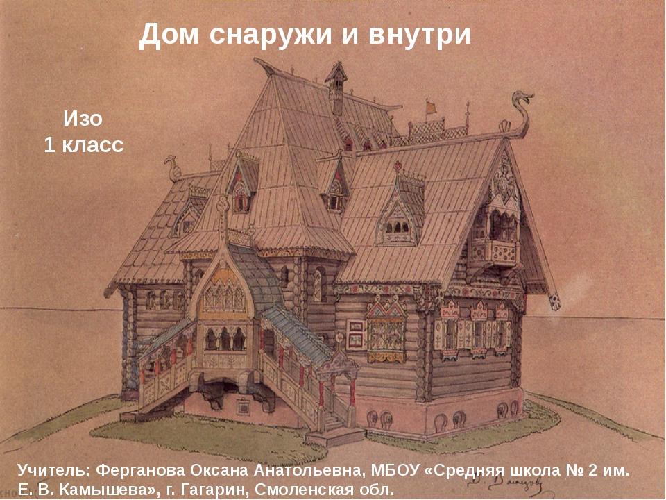 Дом снаружи и внутри Изо 1 класс Учитель: Ферганова Оксана Анатольевна, МБОУ...