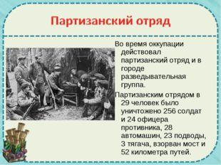 Во время оккупации действовал партизанский отряд и в городе разведывательная