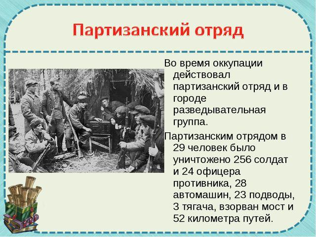 Во время оккупации действовал партизанский отряд и в городе разведывательная...