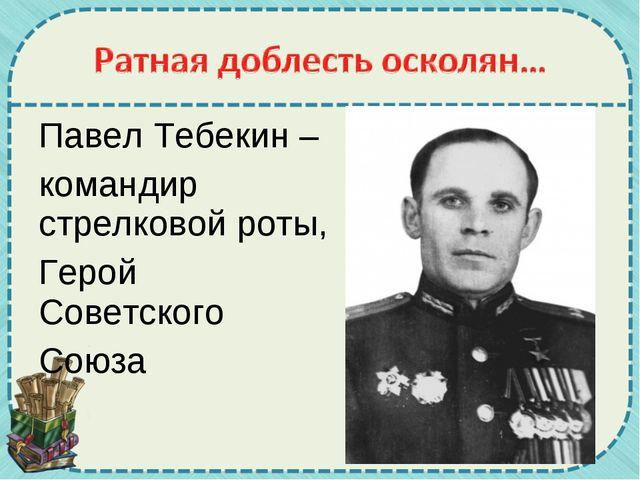 Павел Тебекин – командир стрелковой роты, Герой Советского Союза