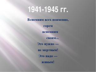 1941-1945 гг. Вспомним всех поименно, горем вспомним своим... Это нужно — не