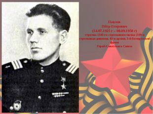 Павлов Пётр Егорович (14.07.1925 г – 08.09.1958 г) стрелок 1341-го стрелков
