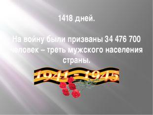 1418 дней. На войну были призваны 34 476 700 человек – треть мужского населен