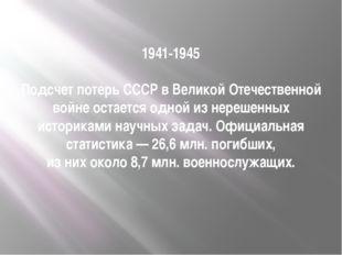 1941-1945 Подсчет потерь СССР в Великой Отечественной войне остается одной из