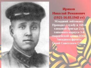 Ириков Николай Романович (1921-16.03.1943 гг) Младший лейтенант. Проходил с