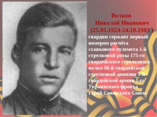 Волков Николай Иванович (25.05.1924-24.10.1983 ) гвардии сержант первый но
