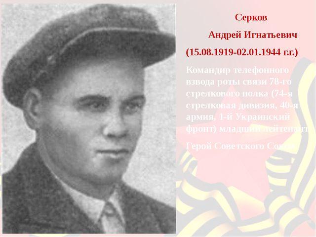 Серков Андрей Игнатьевич (15.08.1919-02.01.1944 г.г.) Командир телефонного в...