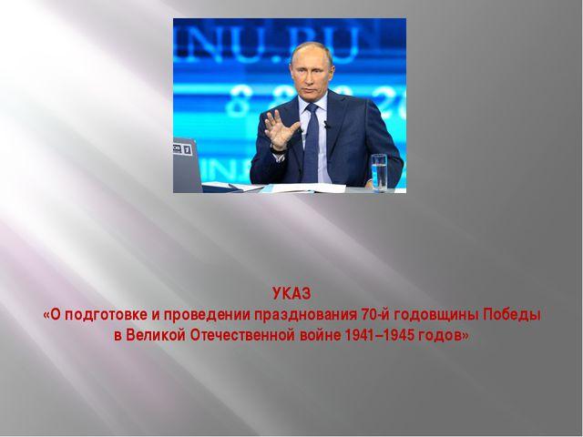 УКАЗ «О подготовке и проведении празднования 70-й годовщины Победы в Великой...