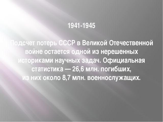 1941-1945 Подсчет потерь СССР в Великой Отечественной войне остается одной из...