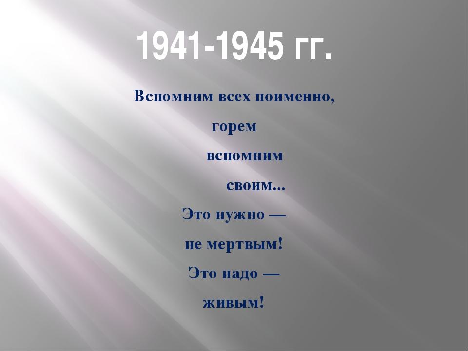 1941-1945 гг. Вспомним всех поименно, горем вспомним своим... Это нужно — не...