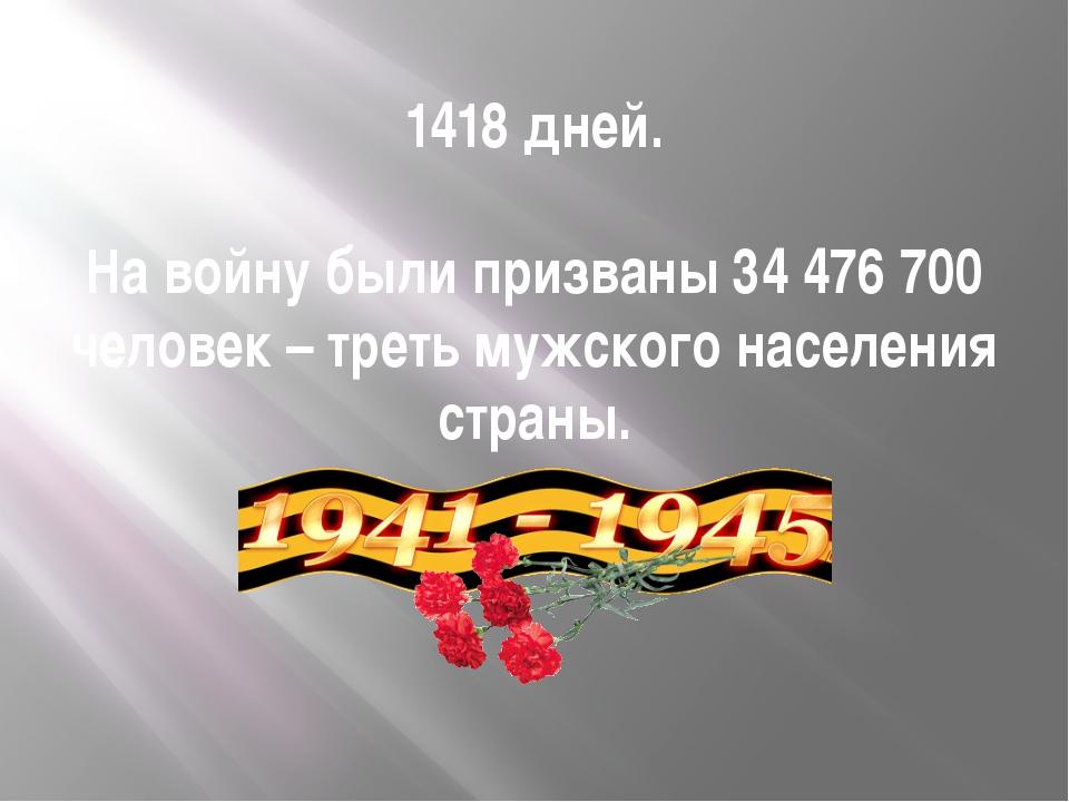 1418 дней. На войну были призваны 34 476 700 человек – треть мужского населен...
