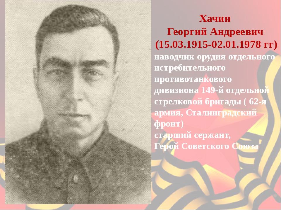 Хачин Георгий Андреевич (15.03.1915-02.01.1978 гг) наводчик орудия отдель...
