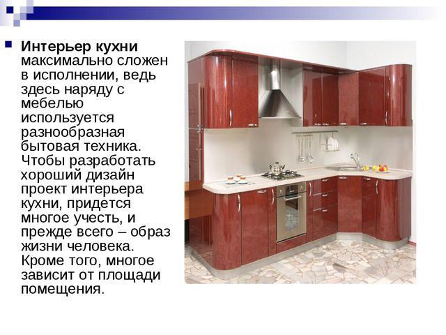 Интерьер кухни максимально сложен в исполнении, ведь здесь наряду с мебелью и...