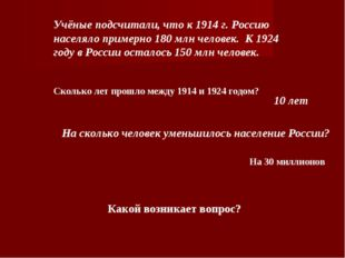 Учёные подсчитали, что к 1914 г. Россию населяло примерно 180 млн человек.К
