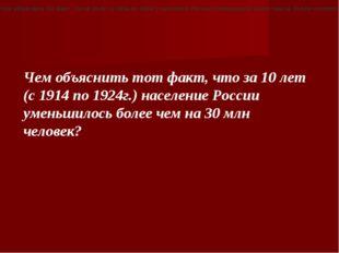 «Чем объяснить тот факт, что за 10 лет (с 1914 по 1924г.) население России ум