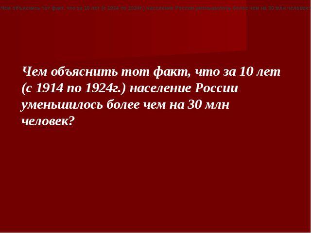 «Чем объяснить тот факт, что за 10 лет (с 1914 по 1924г.) население России ум...